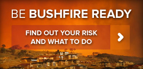Be Bushfire Ready. Find out your risk and what to do.