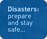 Disasters : prepare and stay safe