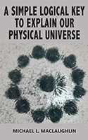 A Simple Logical Key to Explain Our Physical Universe by Michael MacLaughlin