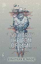 So Dark The Con of Man by Jonathan K Wade