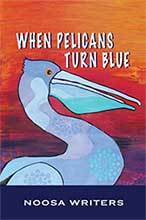 When Pelicans Turn Blue by the Noosa Writers