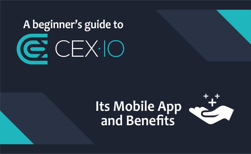 A Beginner's Guide To CEX.Io, Its Mobile App And Benefits