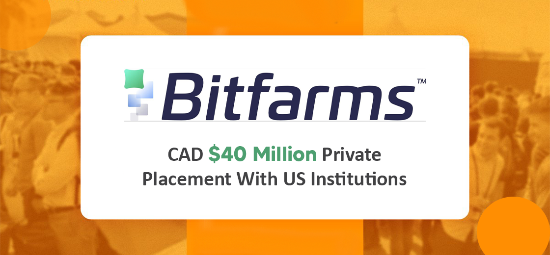 Bitfarms Announces CA$40 Million Private Placement with U.S. Institutions